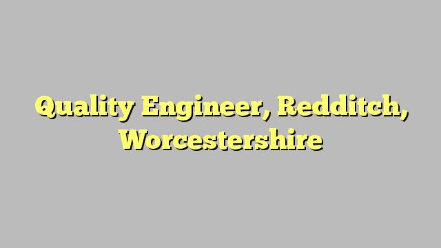 Quality Engineer, Redditch, Worcestershire