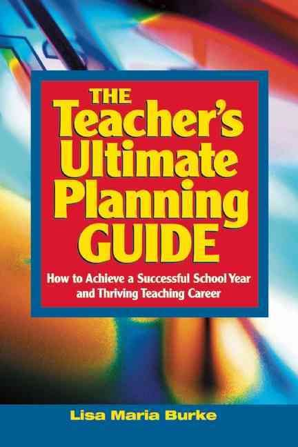 The Teacher's Ultimate Planning Guide: How to Achieve a Successful School Year and Thriving Teaching Career