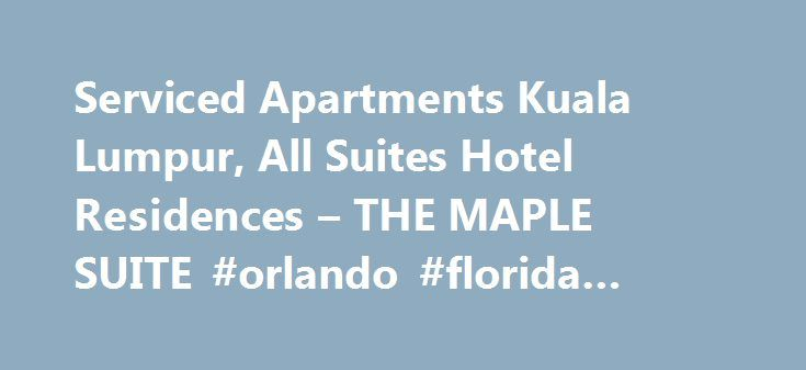 Serviced Apartments Kuala Lumpur, All Suites Hotel Residences – THE MAPLE SUITE #orlando #florida #apartments http://attorney.nef2.com/serviced-apartments-kuala-lumpur-all-suites-hotel-residences-the-maple-suite-orlando-florida-apartments/  #serviced apartment # Kuala Lumpur Serviced Apartments   Serviced Residences   Serviced Suites   All Suites Hotel Malaysia Welcome To The Maple Suite The Maple Suite, a fully serviced residences and serviced apartments in Kuala Lumpur. Malaysia, has been…