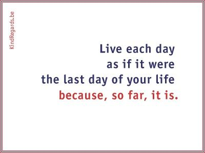 Live each day as if it were the last day of your life because, so far, it is.