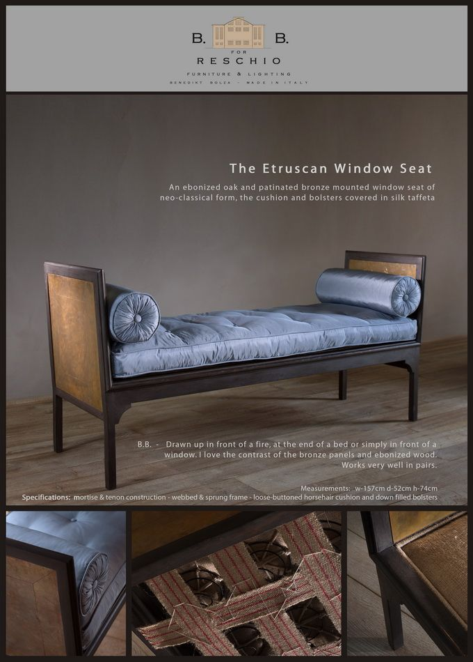 BB for Reschio - The Etruscan Window Seat - An ebonized oak and patinated bronze mounted window seat of neo-classical form, the cushion and bolsters covered in silk taffeta  - B.B. -     Drawn up in front of a fire, at the end of a bed or simply in front of a window. I love the contrast of the bronze panels and ebonized wood. Works very well in pairs. www.reschio.com