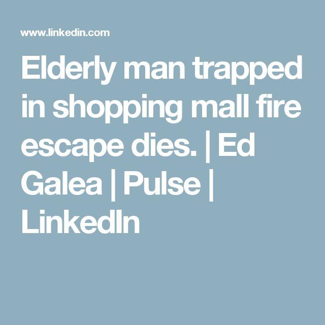 Elderly man trapped in shopping mall fire escape dies.   Ed Galea   Pulse   LinkedIn