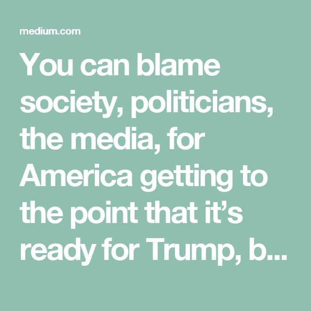 You can blame society, politicians, the media, for America getting to the point that it's ready for Trump, but the bigger historical picture is that history generally plays out the same way each time someone like him becomes the boss.
