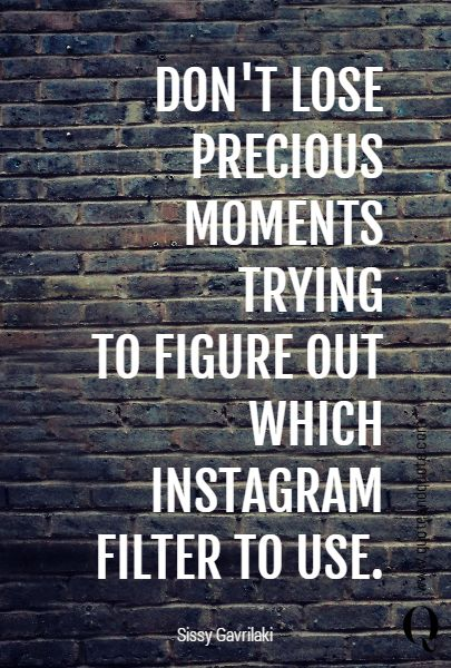 DON'T LOSE PRECIOUS MOMENTS TRYING TO FIGURE OUT WHICH INSTAGRAM FILTER TO USE.  https://www.quoteandquote.com/quote/?id=719 #quote, #instagram, #precious, #technology, #tech, #techquote, #mobile, #photography, #obsession, #filter, #photo, #image, #picture, #obsession
