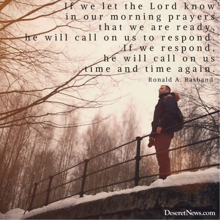 """""""If we let the Lord know in our morning prayers that we are ready, he will call onus to respond. If we respond, he will call on us time and time again.""""  –Elder Ronald A. Rasband #LDS #LDSconf #quotes"""