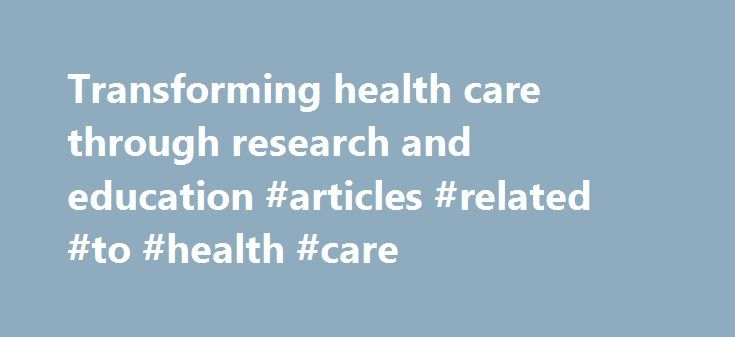 Transforming health care through research and education #articles #related #to #health #care http://health.remmont.com/transforming-health-care-through-research-and-education-articles-related-to-health-care/  Research Highlights: Health and Wellness Programs for Hospital Employees: Results from a 2015 AHA Survey Hospitals can create a culture of health in their own organization and in the community by developing and expanding health and wellness programs and strategies. The American Hospital…