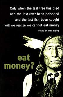 Only when the last tree has died, and the last river poisoned, and the last fish has been caught we will release that we can't eat money.  Cree Indian Wisdom