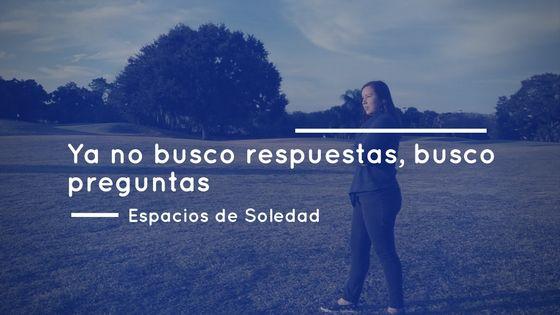 Espacios de Soledad: Ya no busco respuestas, busco preguntas