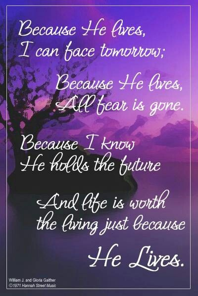 """""""Because He lives, I can face tomorrow. Because He lives, all fear is gone. Because I know He holds the future, and life is worth the living just because He lives."""""""