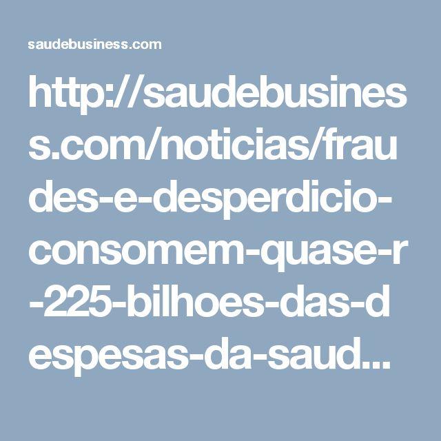 http://saudebusiness.com/noticias/fraudes-e-desperdicio-consomem-quase-r-225-bilhoes-das-despesas-da-saude-suplementar-do-brasil-aponta-iess/