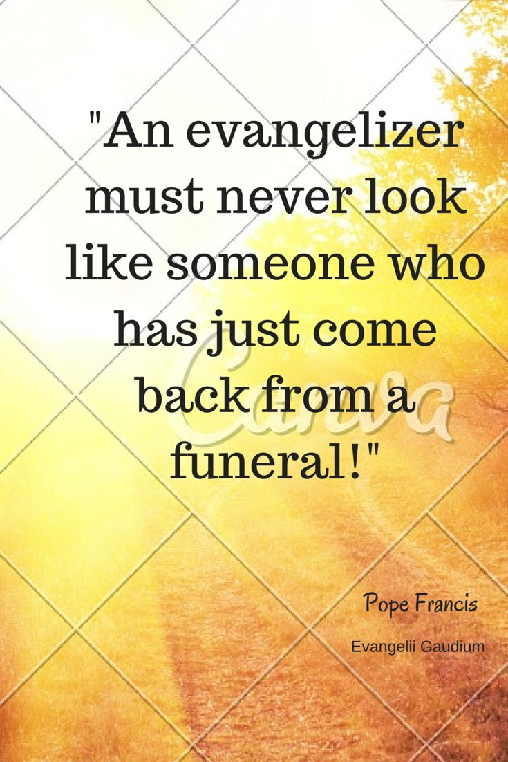 """""""An evangelizer must never look like someone who has just come back from a funeral."""" -Pope Francis  #Evangelism #NewEvangelization #Christianity"""