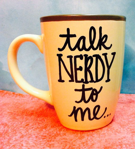 Talk nerdy to me coffee mug  handpainted nerdy coffee mug  on Etsy, $18.00-- I could probably make something similar with sharpie and a dollar store mug.