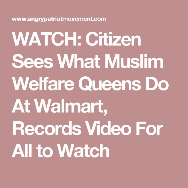 WATCH: Citizen Sees What Muslim Welfare Queens Do At Walmart, Records Video For All to Watch