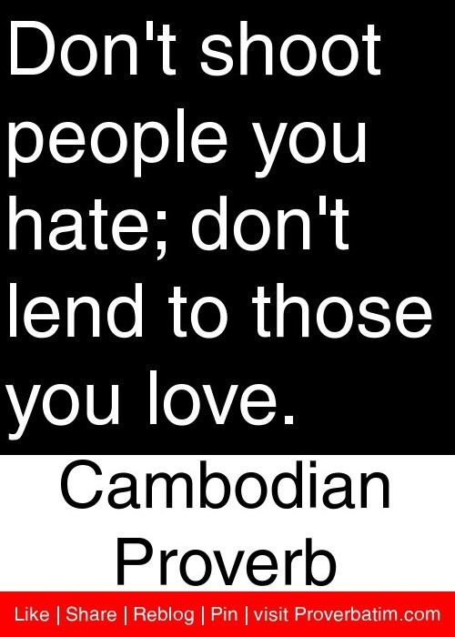 Don't shoot people you hate; don't lend to those you love. - Cambodian Proverb #proverbs #quotes
