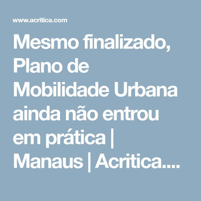 Mesmo finalizado, Plano de Mobilidade Urbana ainda não entrou em prática | Manaus | Acritica.com | Amazônia - Amazonas - Manaus