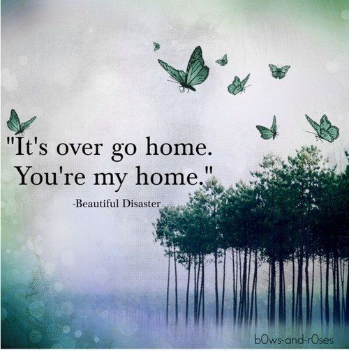 """It's over go home. You're my home"" - Jamie McGuire, Beautiful Disaster"