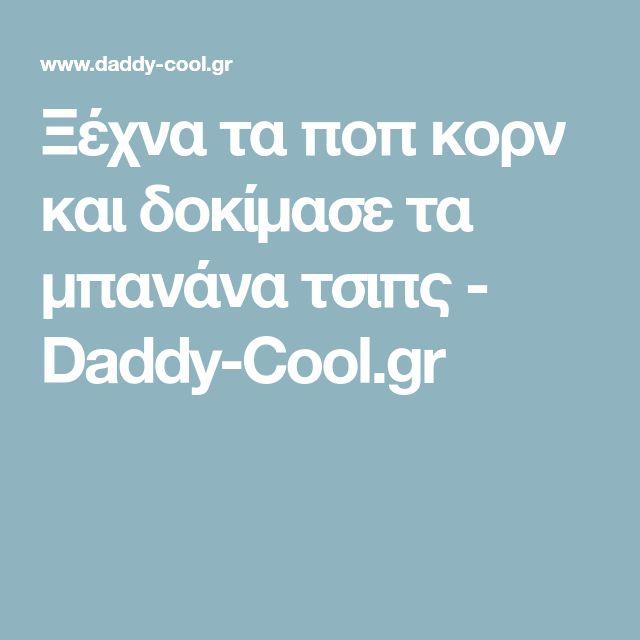 Ξέχνα τα ποπ κορν και δοκίμασε τα μπανάνα τσιπς - Daddy-Cool.gr