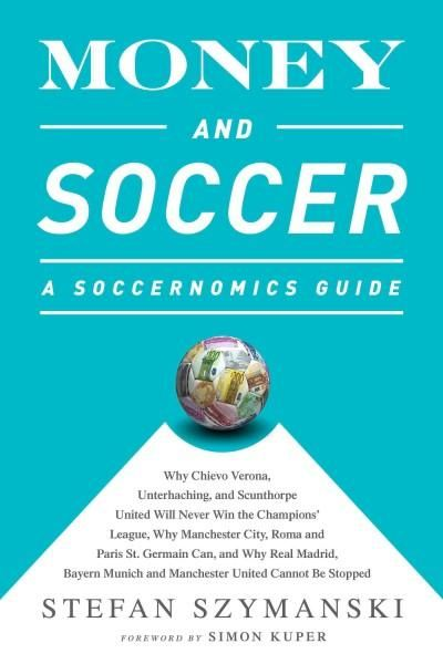 Money and Soccer: A Soccernomics Guide: Why Chievo Verona, Unterhaching, and Scunthorpe United Will Never Win the...