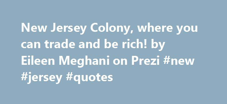 New Jersey Colony, where you can trade and be rich! by Eileen Meghani on Prezi #new #jersey #quotes http://oregon.remmont.com/new-jersey-colony-where-you-can-trade-and-be-rich-by-eileen-meghani-on-prezi-new-jersey-quotes/  # New Jersey Colony,where you can trade and be rich!! Comments ( 0 ) Please log in to add your comment. Transcript of New Jersey Colony,where you can trade and be rich!! New Jersey Colony,where you can trade and be rich!!Top 5 reasons why colonists shall move to New Jersey…