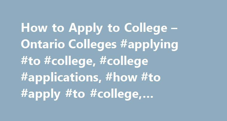 How to Apply to College – Ontario Colleges #applying #to #college, #college #applications, #how #to #apply #to #college, #applying #to #college #ontario http://nebraska.remmont.com/how-to-apply-to-college-ontario-colleges-applying-to-college-college-applications-how-to-apply-to-college-applying-to-college-ontario/  # How to Apply to an Ontario College to your account to complete your application, make changes or confirm offers of admission. The first step in applying to college is to…