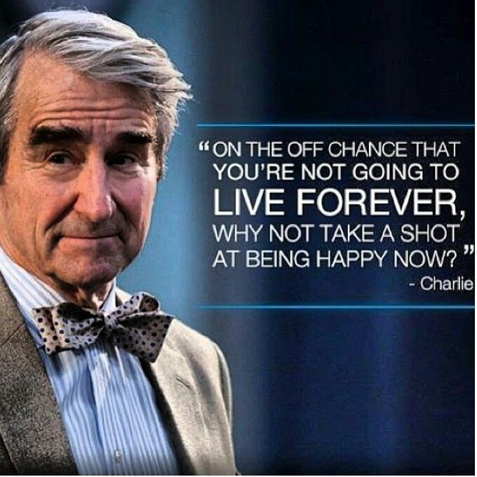"""On the off chance that you're not going to live forever, why not take a shot a being happy now?"" -Charlie Skinner, HBO's The Newsroom"