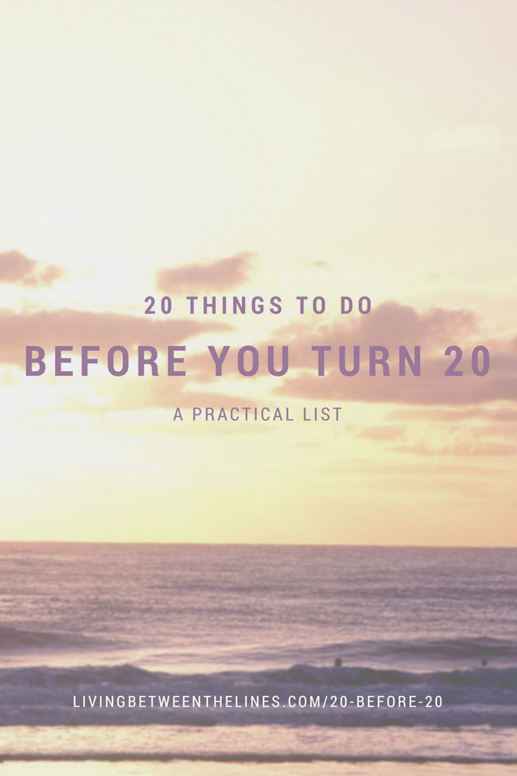 20 Things to do Before You Turn 20 - Living Between the Lines. Some 20 before 20 lists are huge and unweildly. This one is perfect for the practical thinker or someone without much time before their milestone birthday (like me!). A list of 20 little habits to make or break that will improve your life no matter your age!