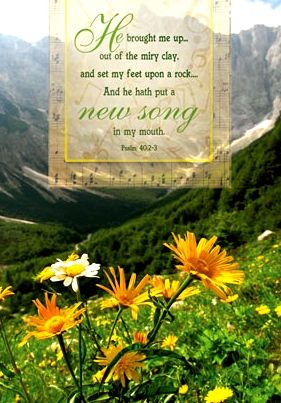 Psalm 40:2-3 ♬ ♪ ♬ He brought me out of the miry clay, ♪ ♬ ♪ He set my feet on the Rock to stay; ♬ ♪ He puts a song in my soul today, ♪ ♬ A song of praise, hallelujah! ♬ ♪ -Zelley/Gilmour