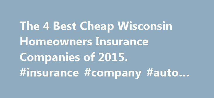 The 4 Best Cheap Wisconsin Homeowners Insurance Companies of 2015. #insurance #company #auto #insurance http://insurance.remmont.com/the-4-best-cheap-wisconsin-homeowners-insurance-companies-of-2015-insurance-company-auto-insurance/  #west bend insurance # THE 4 BEST CHEAP WISCONSIN HOMEOWNERS INSURANCE COMPANIES Compare rates Acuity Acuity is headquartered in Sheboygan, Wis. is rated A+ by A.M. Best, and has been named to Ward Group's list of the Best-Run Insurance Companies in the Nation…