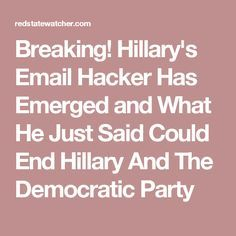 Breaking! Hillary's Email Hacker Has Emerged and What He Just Said Could End Hillary And The Democratic Party