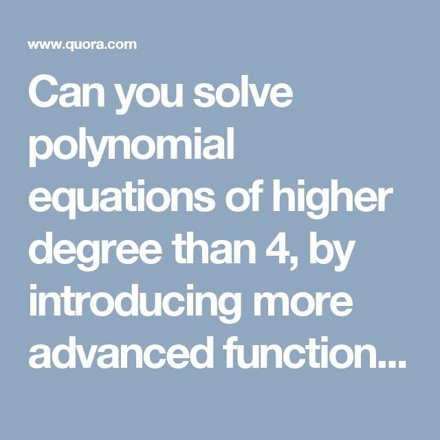 Can you solve polynomial equations of higher degree than 4, by introducing more advanced functions than roots? - Quora
