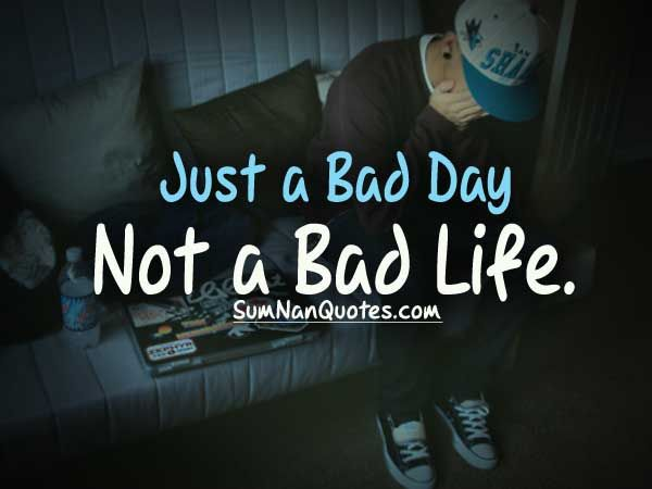 Just a bad day not a bad life.    Check More #Quote at http://sumnanquotes.com/random #SumNanQuotes