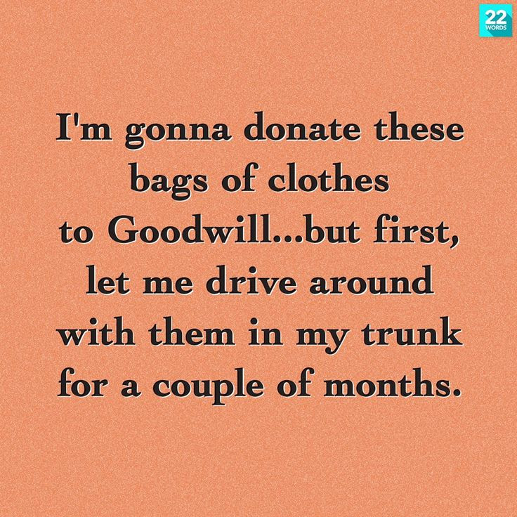 I've been driving around with goodwill donations in the back of my car for a month now. Haha