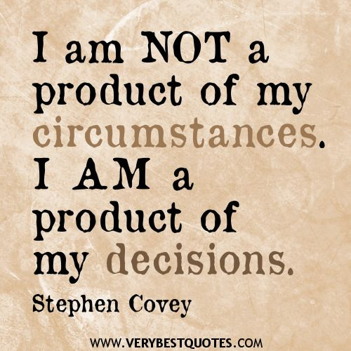 """I am not a product of my circumstances. I am a product of my decisions."" – Stephen R. Covey {image from Very Best Quotes}"