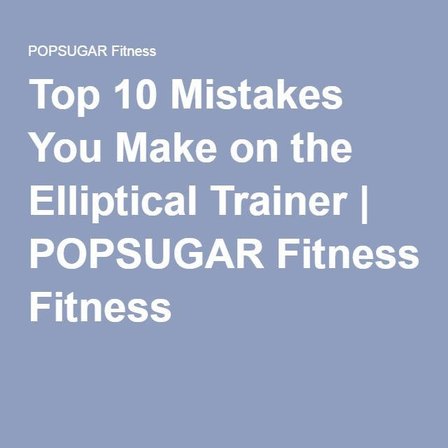 Top 10 Mistakes You Make on the Elliptical Trainer | POPSUGAR Fitness