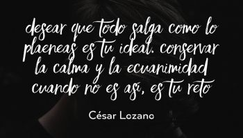 Desear que todo salga como lo planeas es tu ideal. Conservar la calma y la ecuanimidad cuando no es así, es tu reto - César Lozano