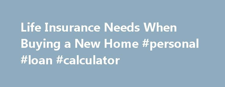 Life Insurance Needs When Buying a New Home #personal #loan #calculator http://insurance.remmont.com/life-insurance-needs-when-buying-a-new-home-personal-loan-calculator/  #home life insurance # Road of Life Events Whether buying the mansion on the hill or a condominium, your insurance needs are sure to change. Make sure you don't forget to address some important insurance needs. In particular, review your home insurance, life insurance, disability insurance and auto insurance needs. Home…