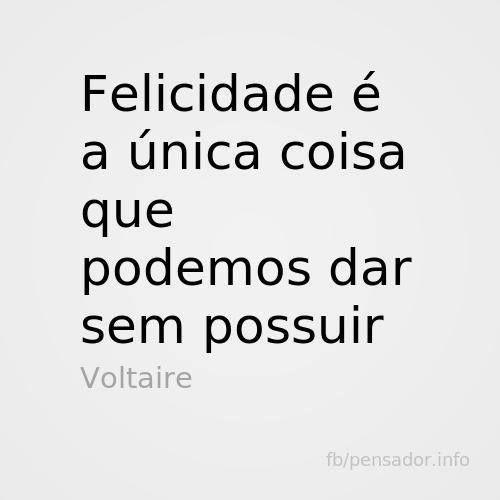 Felicidade é a única coisa que podemos dar sem possuir Voltaire