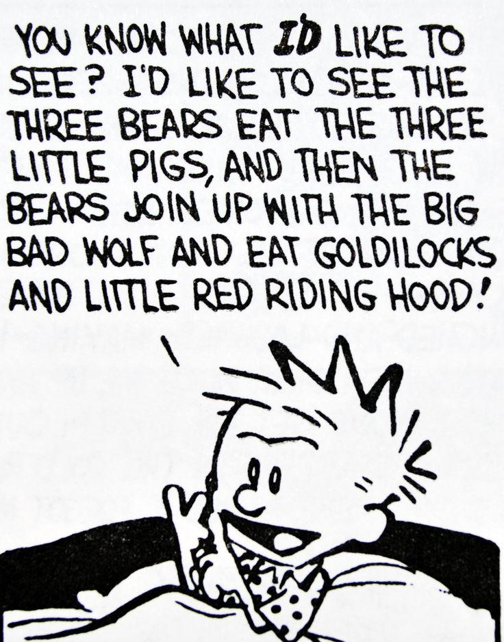 "Calvin and Hobbes QUOTE OF THE DAY (DA): ""You know what I'd like to see?"" I'd like to see the three bears eat the three little pigs, and then the bears join up with the big bad wolf and eat Goldilocks and Little Red Riding Hood! Tell me a story like that, ok?"" -- Bill Watterson"