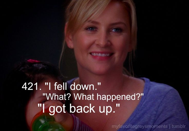 Dr. Arizona Robbins: I fell down. Dr. Callie Torres: What? What happened? Dr. Arizona Robbins: I got back up. Grey's Anatomy quotes