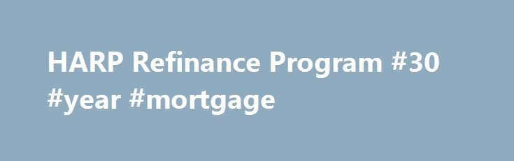 HARP Refinance Program #30 #year #mortgage http://money.remmont.com/harp-refinance-program-30-year-mortgage/  #harp mortgage # HARP Refinance Program The federal government's Home Affordable Refinance Program (HARP) was rolled out in 2009 to assist homeowners who currently owe more than their homes are worth. Recently, the program criteria has been expanded to include even more eligible homeowners. According to the Federal Housing Finance Agency, over 3.2 million homeowners have refinanced…