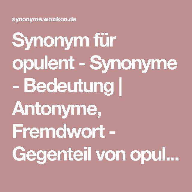 Synonym für opulent - Synonyme - Bedeutung | Antonyme, Fremdwort - Gegenteil von opulent
