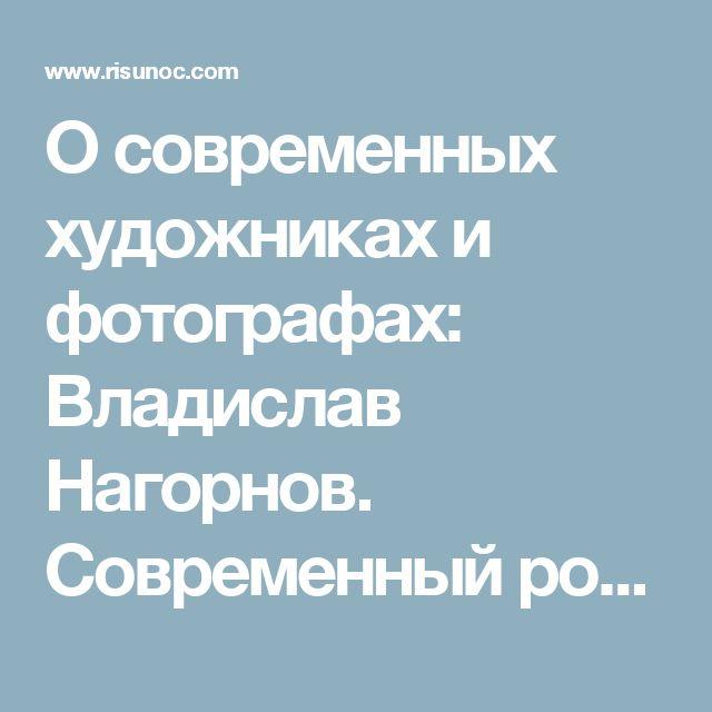 О современных художниках и фотографах: Владислав Нагорнов. Современный российский художник