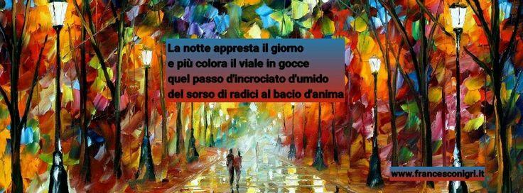 La notte appresta il giorno e più colora il viale in gocce quel passo d'incrociato d'umido  del sorso di radici al bacio d'anima  www.francesconigri.it