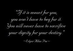 """If it is meant for you, you won't have to beg for it. You will never have to sacrifice your dignity for your destiny."" ~ Edgar Allen Poe ..*"