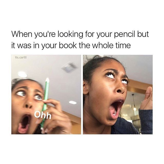 "This was me today. XD I was running around my house trying to find my pencil, and I was like "" i'll just use a pen "" and i open my math book and it was in there and I was like "" OHHHHHHG """