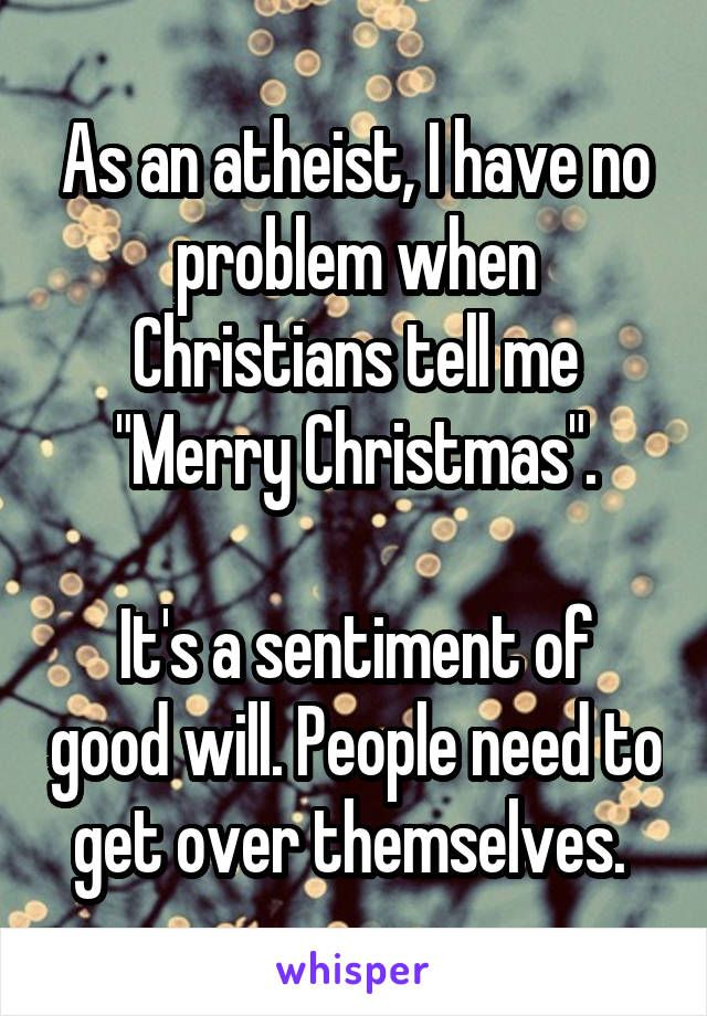 """As an atheist, I have no problem when Christians tell me """"Merry Christmas"""".  It's a sentiment of good will. People need to get over themselves."""