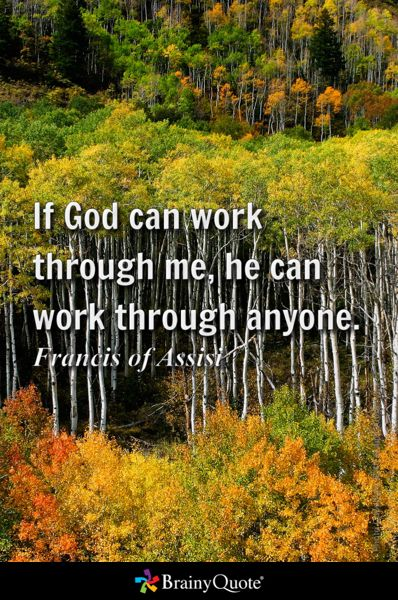 If God can work through me, he can work through anyone. - Francis of Assisi