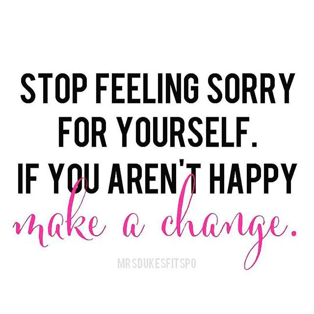 Your happiness is up to YOU. Quit feeling sorry for yourself and make a change!