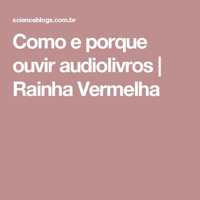 Como e porque ouvir audiolivros | Rainha Vermelha