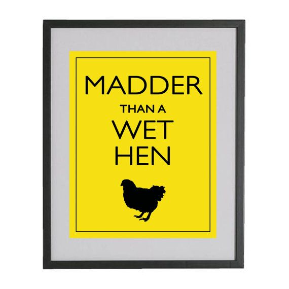 "reminds me of my momma... ""If _____ happens, and you do ______, I'm gonna be madder than a wet hen!"" :)"